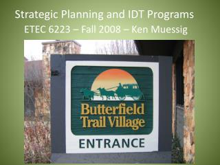 Strategic Planning and IDT Programs  ETEC 6223 – Fall 2008 – Ken Muessig