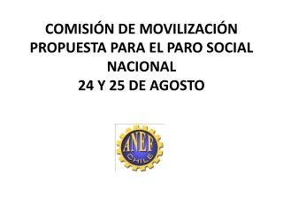 COMISIÓN DE MOVILIZACIÓN  PROPUESTA PARA EL PARO SOCIAL NACIONAL 24 Y 25 DE AGOSTO