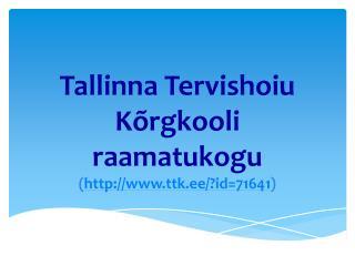 Tallinna Tervishoiu Kõrgkooli raamatukogu ( ttk.ee/?id=71641 )
