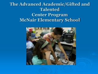 The Advanced Academic/Gifted and Talented  Center Program McNair Elementary School