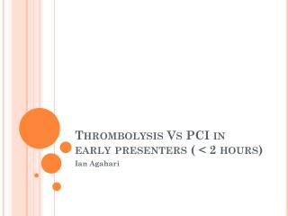Thrombolysis Vs PCI in early presenters ( < 2 hours)
