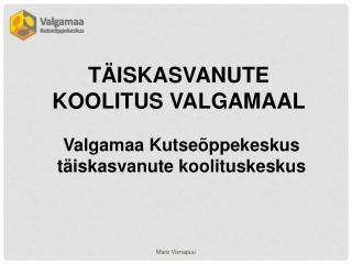 TÄISKASVANUTE KOOLITUS VALGAMAAL