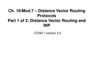 Ch. 16\Mod.7 � Distance Vector Routing Protocols Part 1 of 2: Distance Vector Routing and RIP