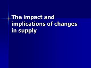 The impact and implications of changes in supply