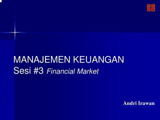 MANAJEMEN KEUANGAN Sesi #3  Financial Market