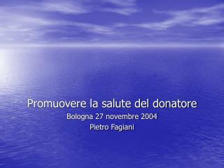 Promuovere la salute del donatore Bologna 27 novembre 2004 Pietro Fagiani