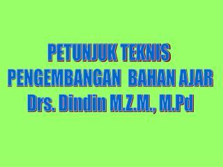 PETUNJUK TEKNIS  PENGEMBANGAN  BAHAN AJAR Drs. Dindin M.Z.M., M.Pd