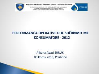 PERFORMANCA OPERATIVE DHE SHËRBIMIT ME KONSUMATORË - 2012 Albana Abazi  ZRRU K,