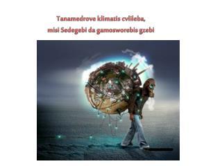 Tanamedrove klimatis cvlileba ,  misi Sedegebi da gamosworebis gzebi