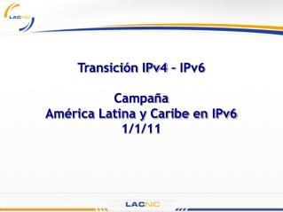 Transición IPv4 – IPv6 Campaña  América Latina y Caribe en IPv6 1/1/11
