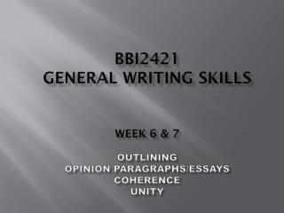 BBI2421  GENERAL WRITING SKILLS Week 6 & 7 Outlining Opinion Paragraphs/Essays Coherence  Unity