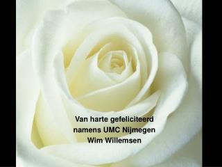 Van harte gefeliciteerd namens UMC Nijmegen Wim Willemsen