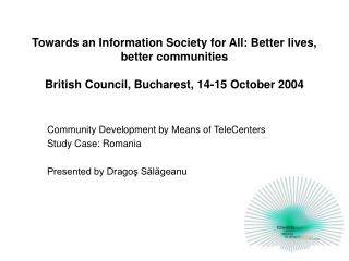 Community Development by Means of TeleCenters Study Case: Romania Presented by Dragoş Sălăgeanu