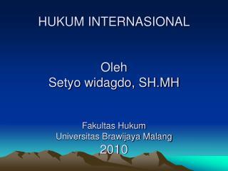 HUKUM INTERNASIONAL Oleh Setyo widagdo, SH.MH Fakultas Hukum Universitas Brawijaya Malang 2010