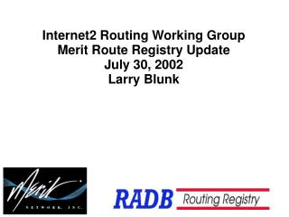 Internet2 Routing Working Group Merit Route Registry Update July 30, 2002 Larry Blunk