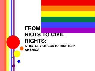 FROM THE STONEWALL RIOTS TO CIVIL RIGHTS:  A HISTORY OF LGBTQ RIGHTS IN AMERICA