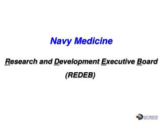 Navy Medicine R esearch and  D evelopment  E xecutive  B oard (REDEB)