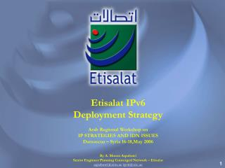 Etisalat IPv6  Deployment Strategy Arab Regional Workshop on IP STRATEGIES AND IDN ISSUES