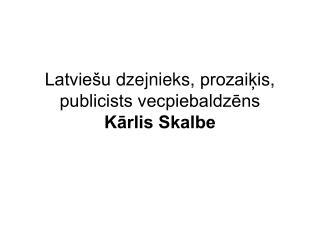 Latviešu  dzejnie ks,  prozaiķi s, publicists vecpiebaldzēns Kārlis Skalbe