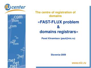 « FAST-FLUX problem & domains registrars » Pavel Khramtsov  ( paul@nic.ru) Slovenia -200 9