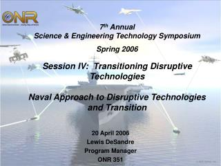 7th Annual Science  Engineering Technology Symposium   Spring 2006   Session IV:  Transitioning Disruptive Technologies