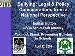 Bullying: Legal  Policy Considerations from a National Perspective   Thomas Hutton NSBA Senior Staff Attorney  Taking A