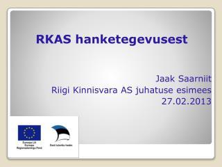 RKAS hanketegevusest  Jaak Saarniit Riigi Kinnisvara AS juhatuse esimees 27.02.2013