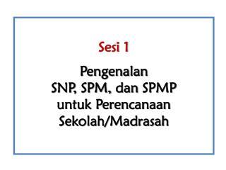 Sesi 1 Pengenalan  SNP , SPM,  d an  SPM P u ntuk Perencanaan Sekolah/Madrasah