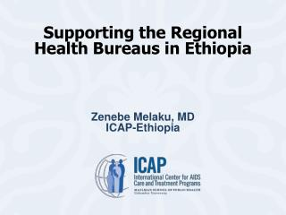 Supporting the Regional Health Bureaus in Ethiopia  Zenebe Melaku, MD ICAP-Ethiopia