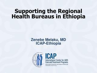 Supporting the Regional Health Bureaus in Ethiopia  Zenebe Melaku, MD ICAP-Ethiopia