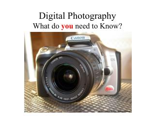 Digital Photography What do you need to Know