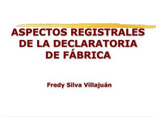 ASPECTOS REGISTRALES DE LA DECLARATORIA DE FÁBRICA Fredy Silva Villajuán