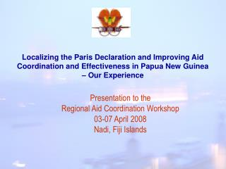 Localizing the Paris Declaration and Improving Aid Coordination and Effectiveness in Papua New Guinea   Our Experience