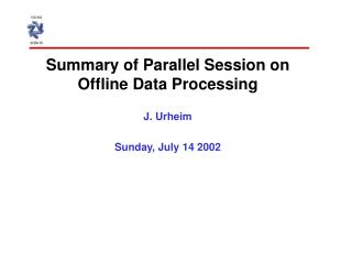 Summary of Parallel Session on Offline Data Processing J. Urheim Sunday, July 14 2002