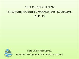 ANNUAL ACTION PLAN  INTEGRATED WATERSHED MANAGEMENT PROGRAMME 2014-15 State Level Nodal Agency,