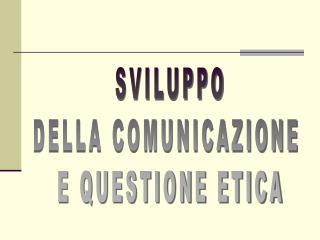SVILUPPO DELLA COMUNICAZIONE  E QUESTIONE ETICA