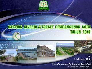 CAPAIAN KINERJA &  TARGET   P EMBANGUNAN  ACEH TAHUN  2013