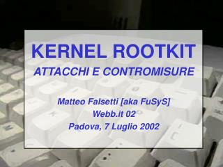 KERNEL ROOTKIT ATTACCHI E CONTROMISURE Matteo Falsetti [aka FuSyS] Webb.it 02