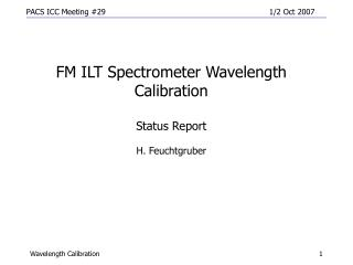 FM ILT Spectrometer Wavelength Calibration  Status Report H. Feuchtgruber
