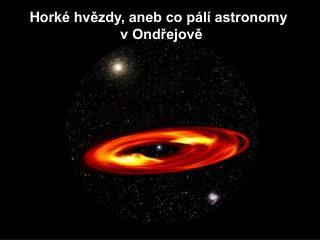 Hork é hvězdy, aneb co pálí astronomy                        v Ondřejově