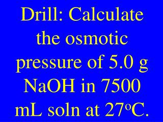 Drill: Calculate the osmotic pressure of 5.0 g NaOH in 7500 mL soln at 27 o C.