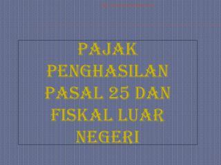 PAJAK PENGHASILAN PASAL 25 DAN FISKAL LUAR NEGERI