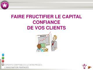 FAIRE FRUCTIFIER LE CAPITAL CONFIANCE DE VOS CLIENTS