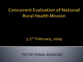 Concurrent Evaluation of National Rural Health Mission 3-7 th  February, 2009