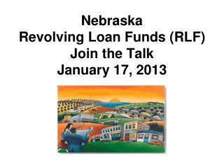 Nebraska Revolving Loan Funds (RLF) Join the Talk January 17, 2013