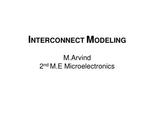 I NTERCONNECT  M ODELING M.Arvind 2 nd  M.E Microelectronics