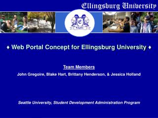♦ Web Portal Concept for Ellingsburg University  ♦ Team Members