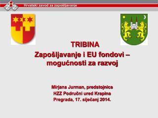 TRIBINA Zapo�ljavanje i EU fondovi � mogu?nosti za razvoj Mirjana Jurman, predstojnica