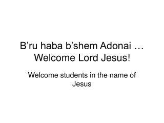 B'ru haba b'shem Adonai … Welcome Lord Jesus!