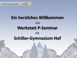 Ein herzliches Willkommen  zur Werkstatt P-Seminar im Schiller-Gymnasium Hof